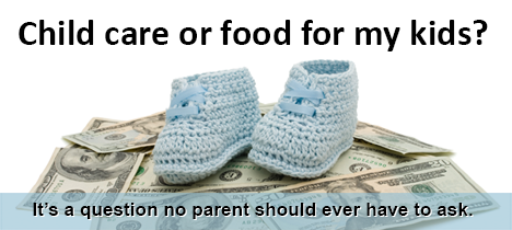 Child care or food for my kids? That's a question no parents should ever have to ask.