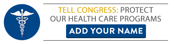 TELL CONGRESS: PROTECT OUR HEALTH CARE PROGRAMS. ADD YOUR NAME.