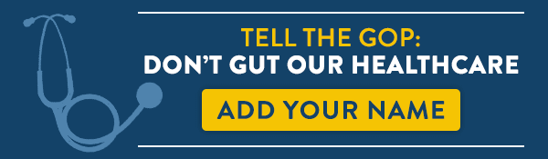 Tell the GOP: Don't gut our healthcare. Add your name.