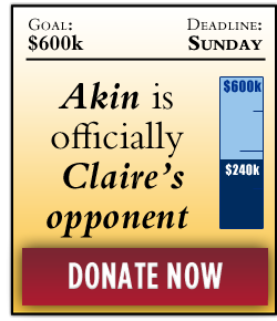 Todd Akin's officially Claire's opponent | Fundraising Goal: $600,000 more by September 30. DONATE NOW.