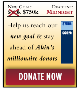 Help us stay ahead of Akin's Millionaire Donors: $750,000 more by MIDNIGHT. DONATE NOW.