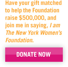Have your gift matched to help the Foundation raise $500,000, and join me in saying, I am The New York Women's Foundation. DONATE NOW